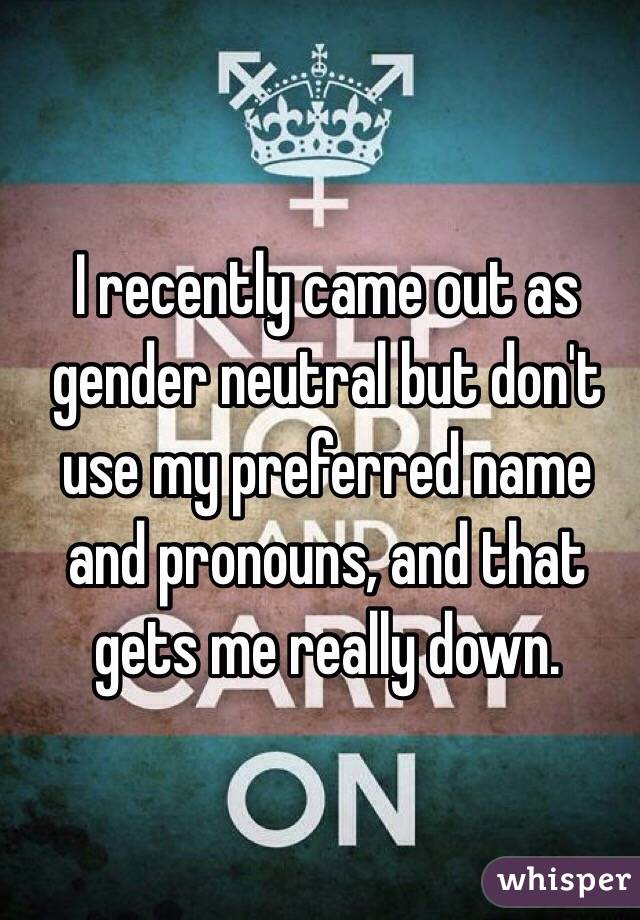 I recently came out as gender neutral but don't use my preferred name and pronouns, and that gets me really down.