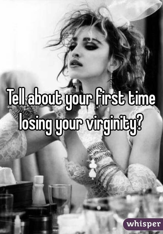 Tell about your first time losing your virginity?