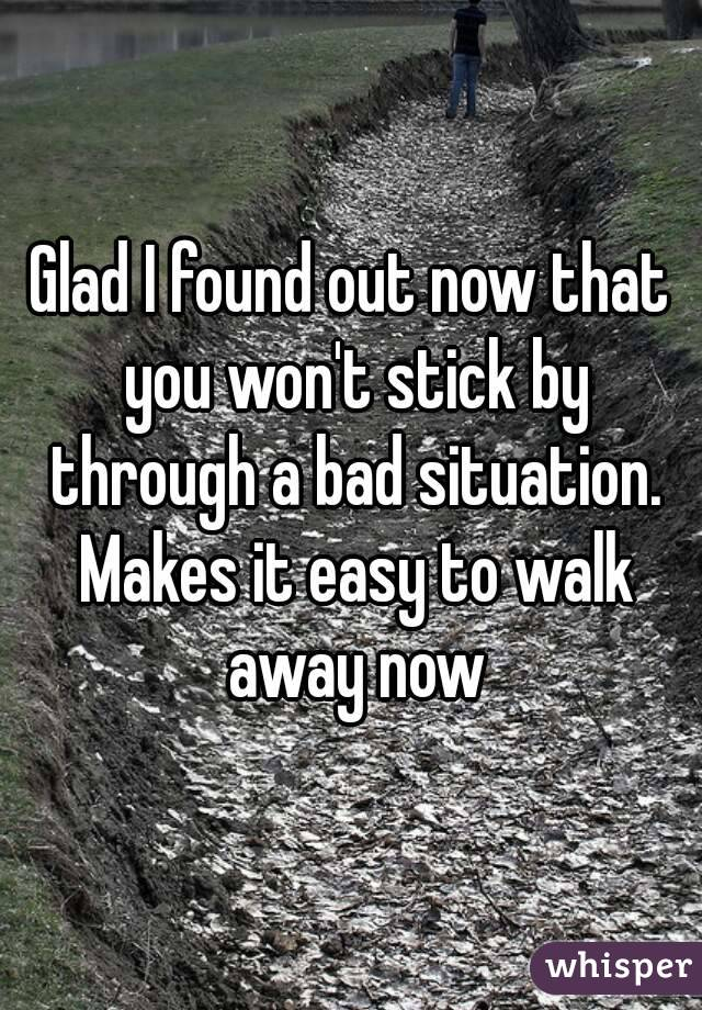 Glad I found out now that you won't stick by through a bad situation. Makes it easy to walk away now