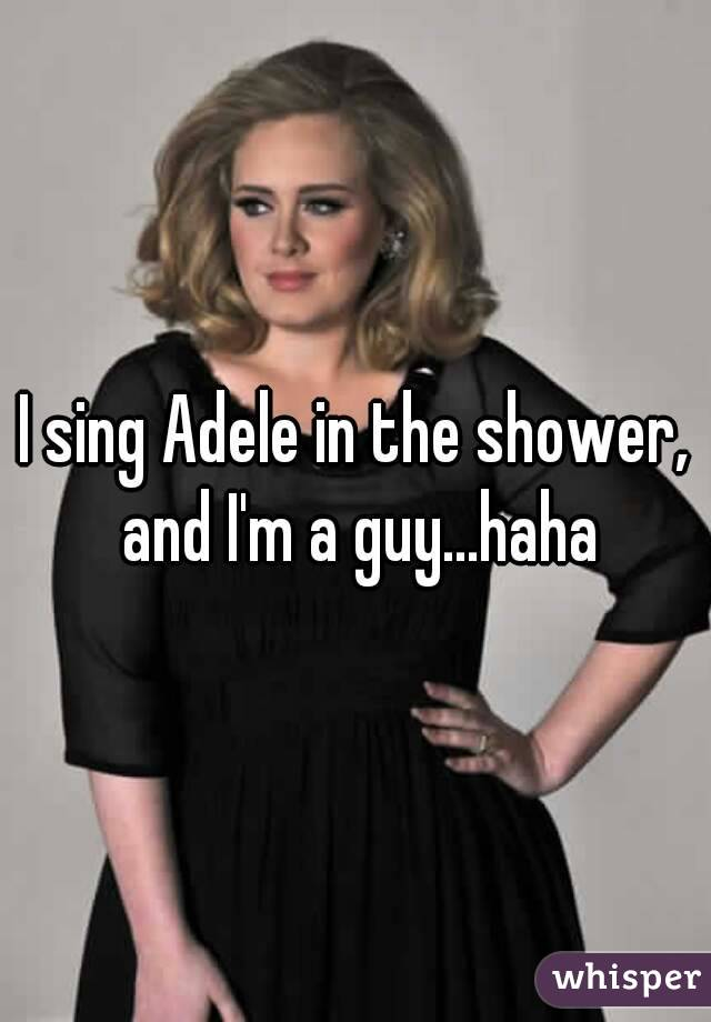 I sing Adele in the shower, and I'm a guy...haha