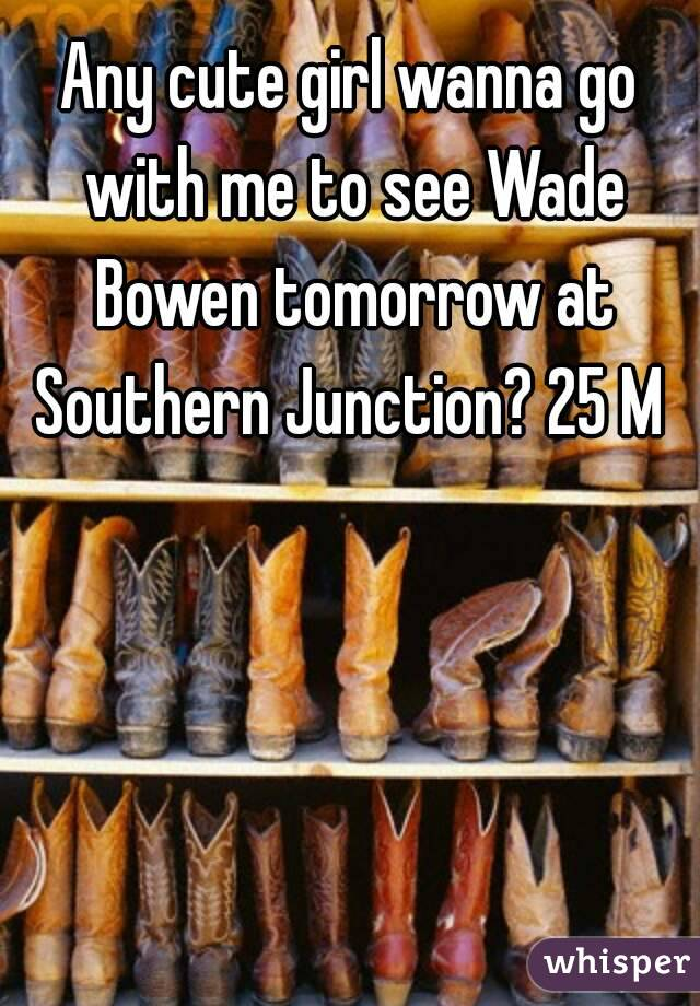 Any cute girl wanna go with me to see Wade Bowen tomorrow at Southern Junction? 25 M