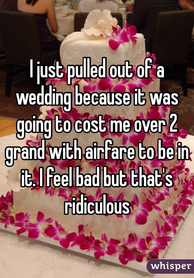 I just pulled out of a wedding because it was going to cost me over 2 grand with airfare to be in it. I feel bad but that's ridiculous