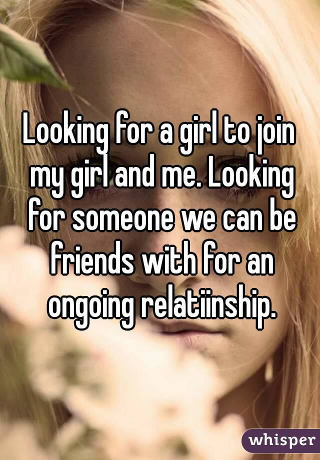 Looking for a girl to join my girl and me. Looking for someone we can be friends with for an ongoing relatiinship.