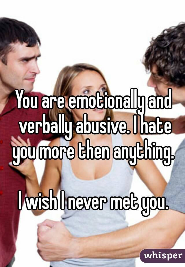 You are emotionally and verbally abusive. I hate you more then anything.   I wish I never met you.
