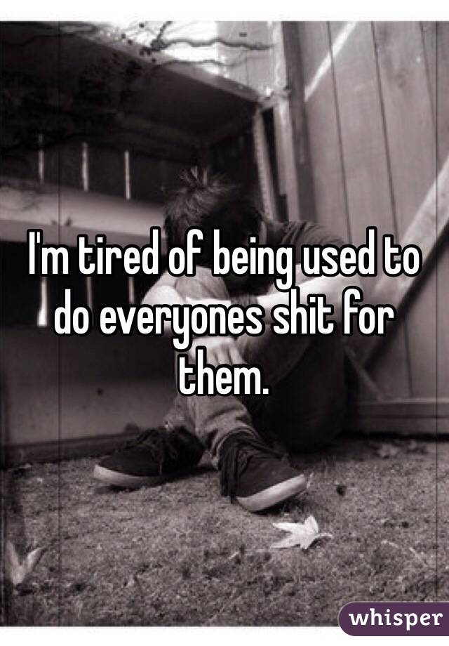I'm tired of being used to do everyones shit for them.