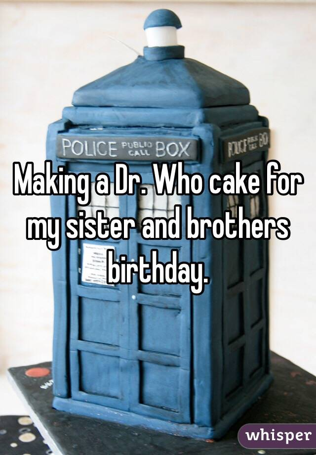 Making a Dr. Who cake for my sister and brothers birthday.