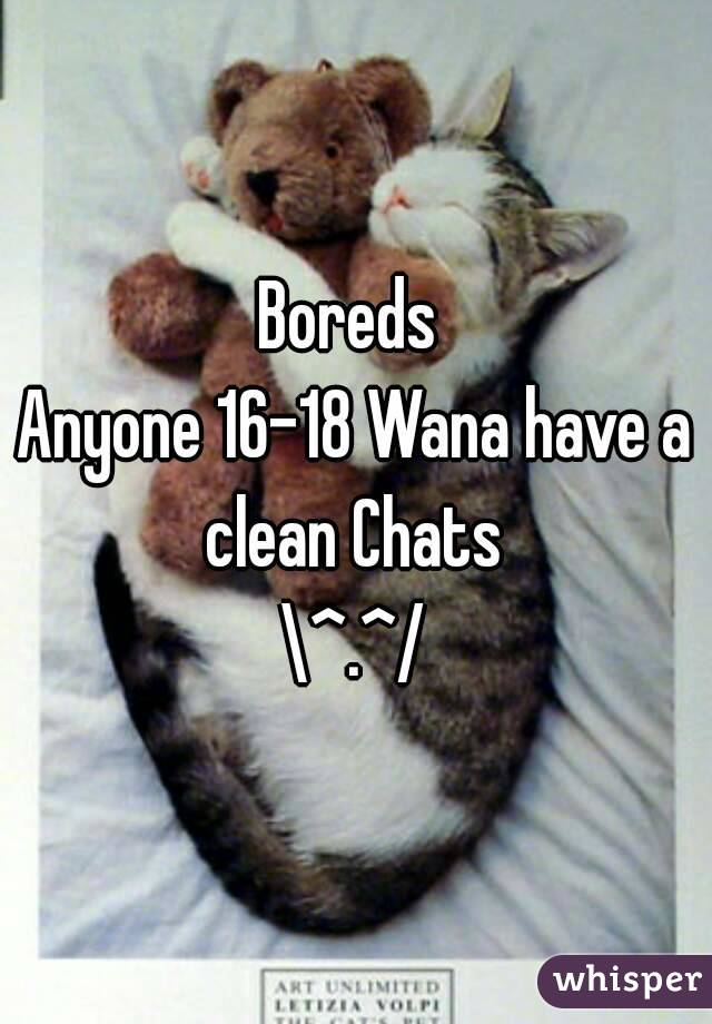 Boreds  Anyone 16-18 Wana have a clean Chats  \^.^/