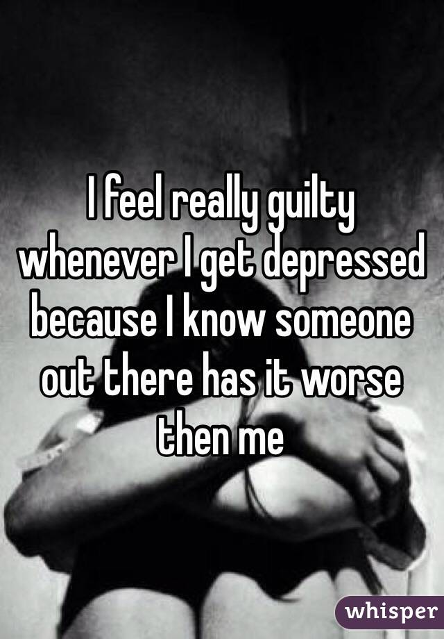 I feel really guilty whenever I get depressed because I know someone out there has it worse then me