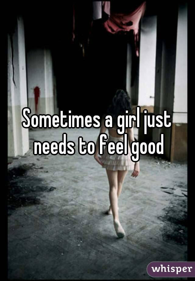 Sometimes a girl just needs to feel good