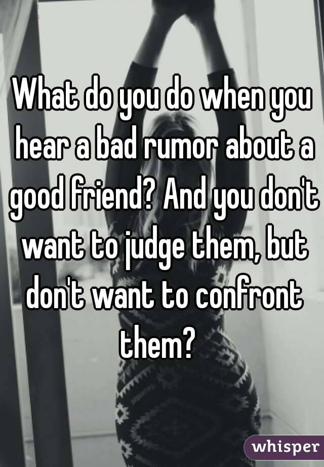 What do you do when you hear a bad rumor about a good friend? And you don't want to judge them, but don't want to confront them?