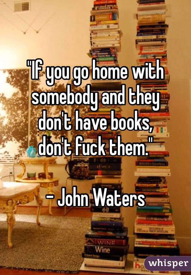 """If you go home with somebody and they  don't have books, don't fuck them.""  - John Waters"