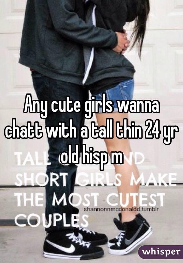 Any cute girls wanna chatt with a tall thin 24 yr old hisp m