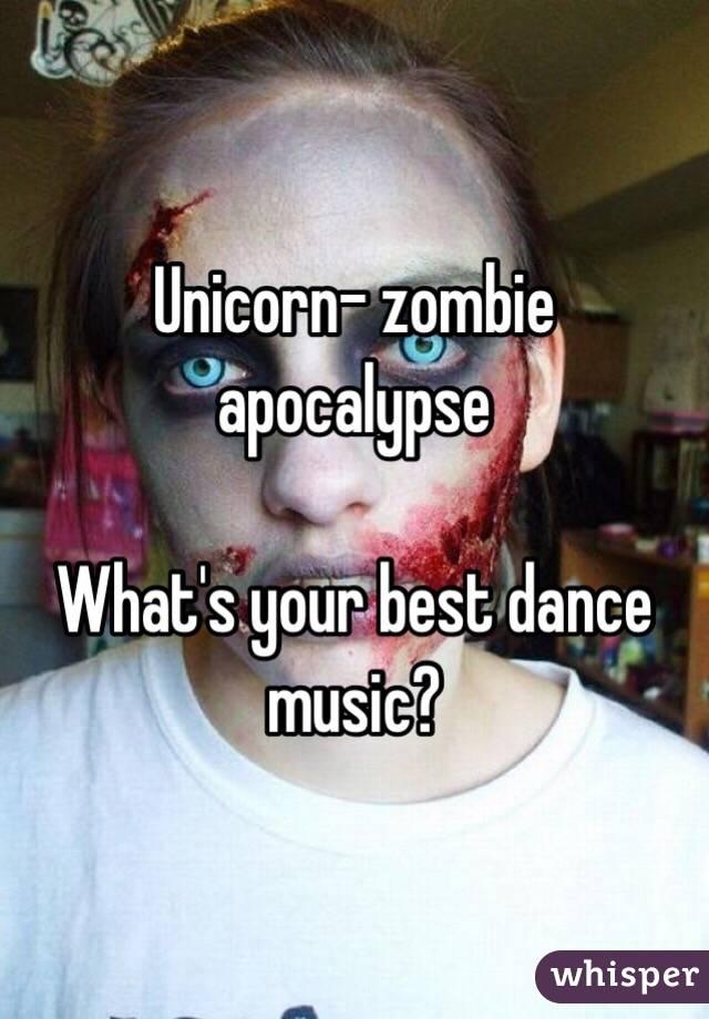 Unicorn- zombie apocalypse   What's your best dance music?