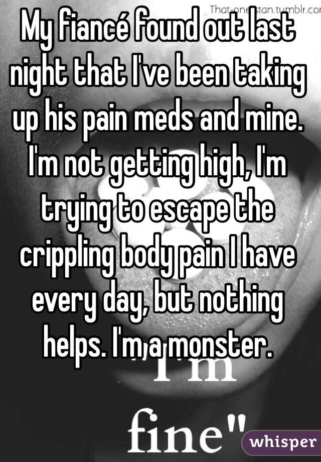 My fiancé found out last night that I've been taking up his pain meds and mine. I'm not getting high, I'm trying to escape the crippling body pain I have every day, but nothing helps. I'm a monster.