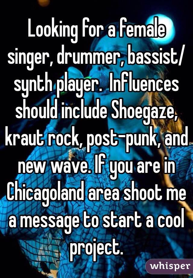 Looking for a female singer, drummer, bassist/synth player.  Influences should include Shoegaze, kraut rock, post-punk, and new wave. If you are in Chicagoland area shoot me a message to start a cool project.