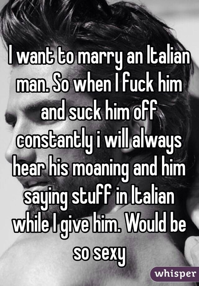 I want to marry an Italian man. So when I fuck him and suck him off constantly i will always hear his moaning and him saying stuff in Italian while I give him. Would be so sexy