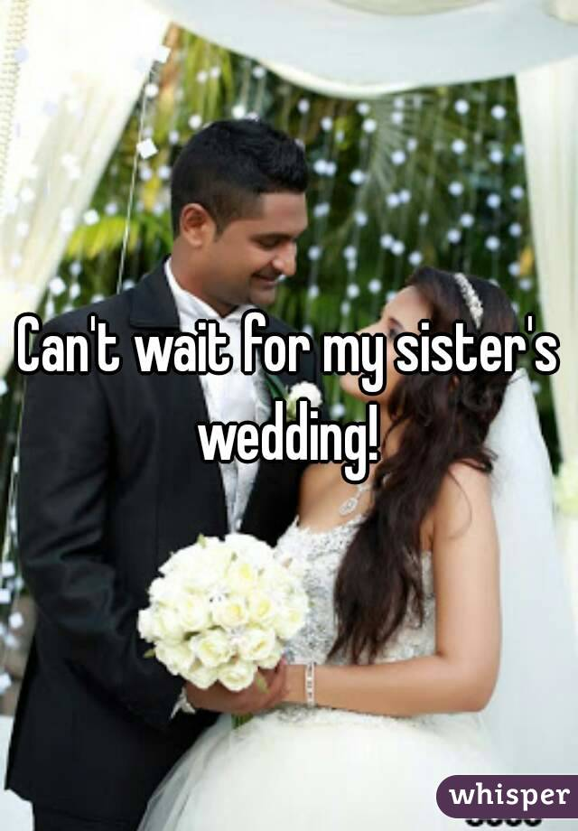 Can't wait for my sister's wedding!