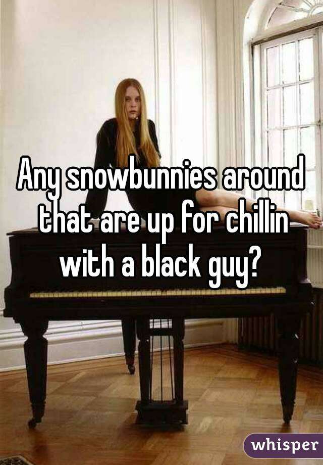 Any snowbunnies around that are up for chillin with a black guy?