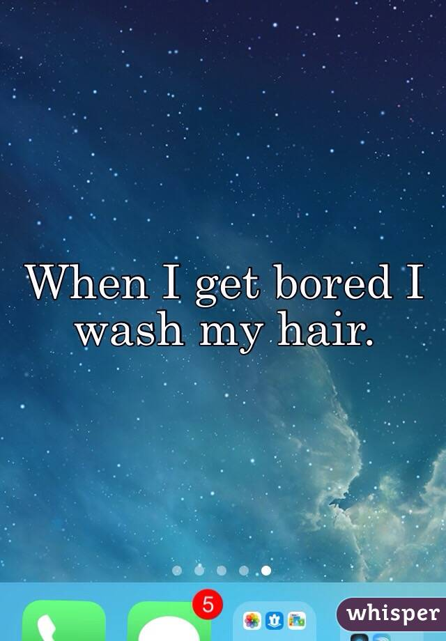 When I get bored I wash my hair.