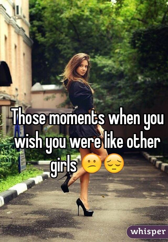 Those moments when you wish you were like other girls 😕😔