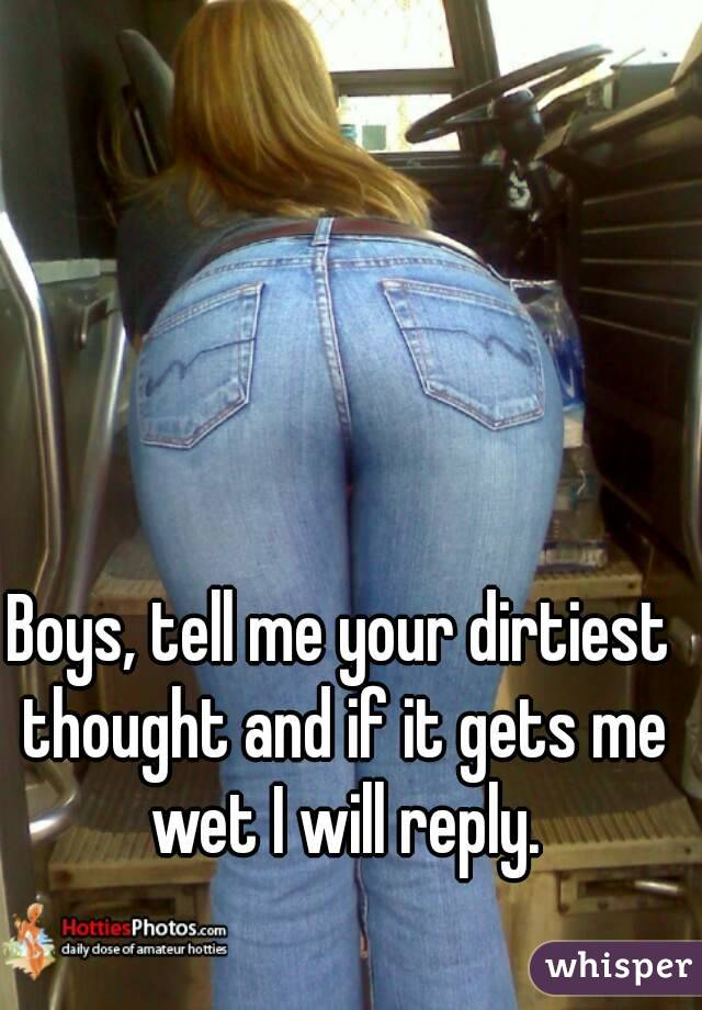 Boys, tell me your dirtiest thought and if it gets me wet I will reply.