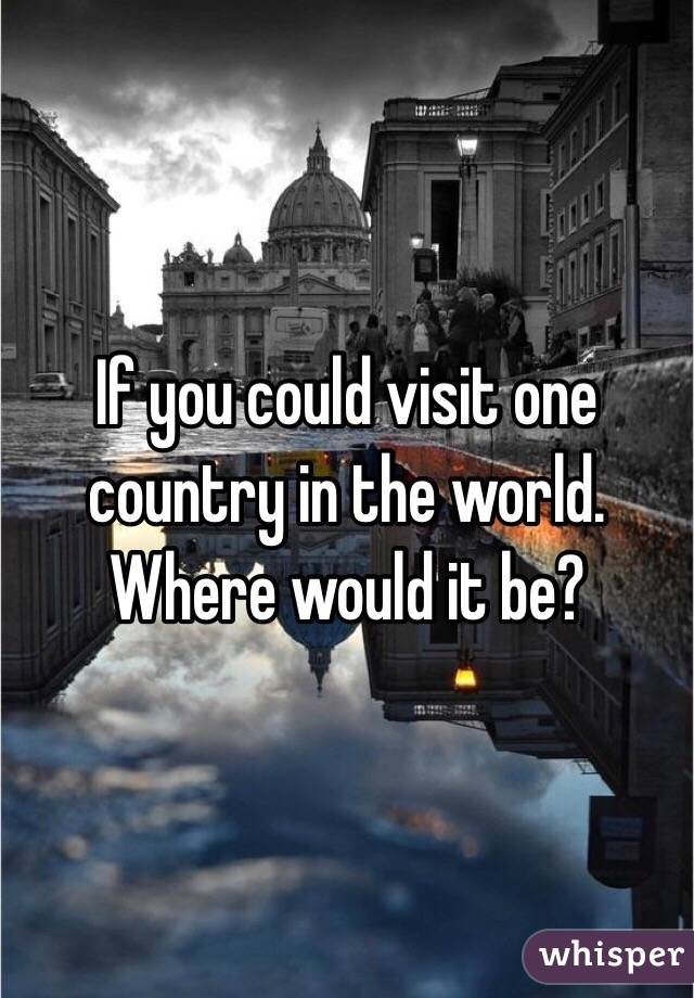 If you could visit one country in the world. Where would it be?