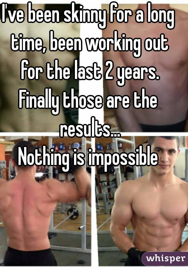 I've been skinny for a long time, been working out for the last 2 years. Finally those are the results... Nothing is impossible