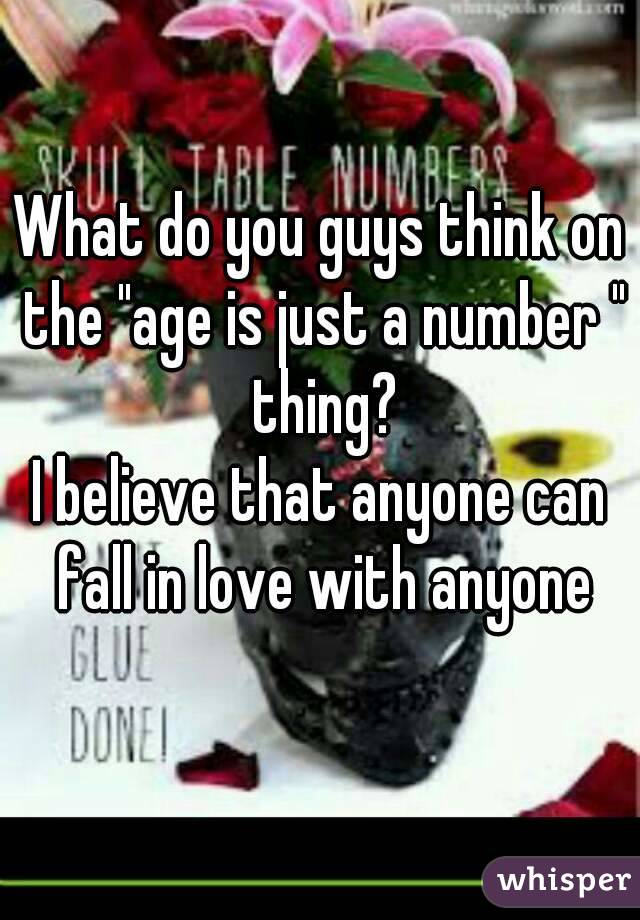 """What do you guys think on the """"age is just a number """" thing? I believe that anyone can fall in love with anyone"""