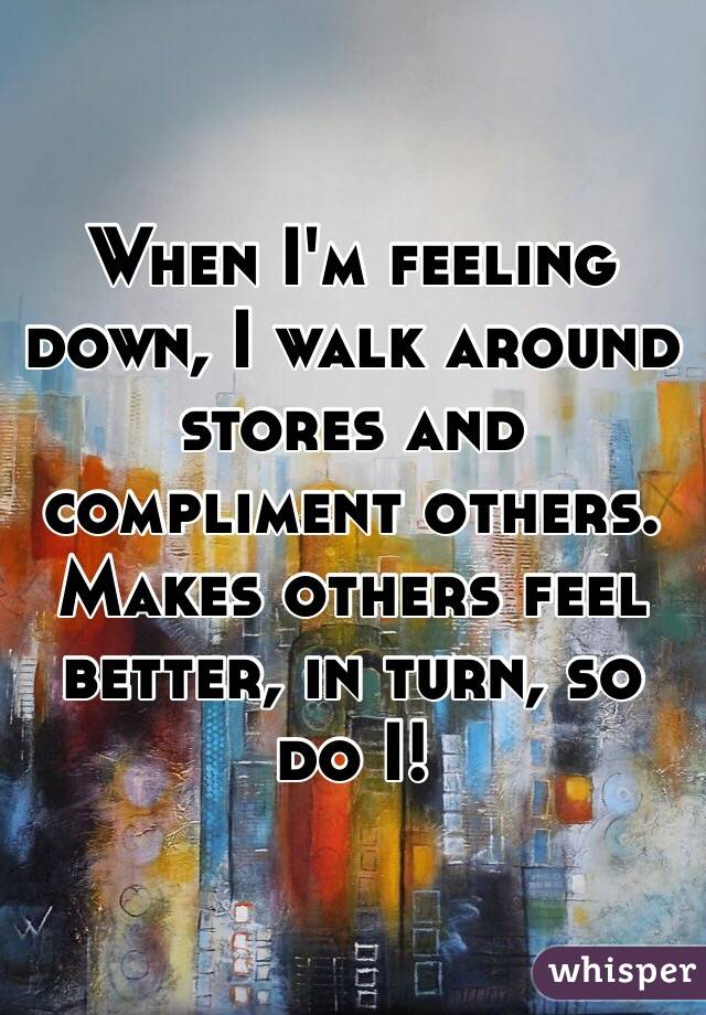 When I'm feeling down, I walk around stores and compliment others. Makes others feel better, in turn, so do I!