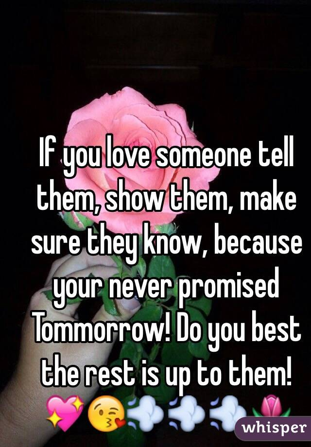 If you love someone tell them, show them, make sure they know, because your never promised Tommorrow! Do you best  the rest is up to them! 💖😘💨💨💨🌷