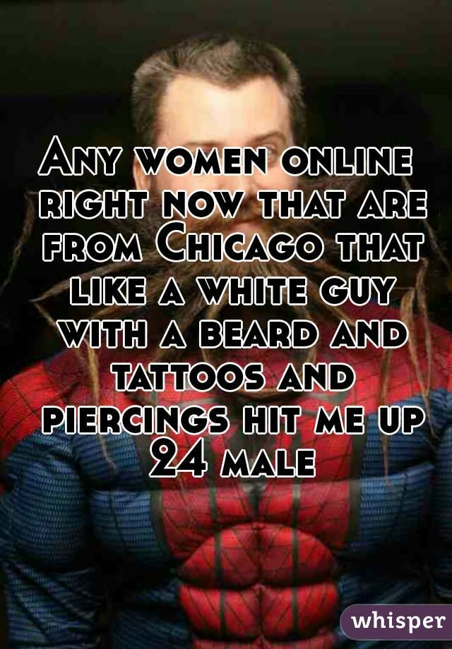 Any women online right now that are from Chicago that like a white guy with a beard and tattoos and piercings hit me up 24 male