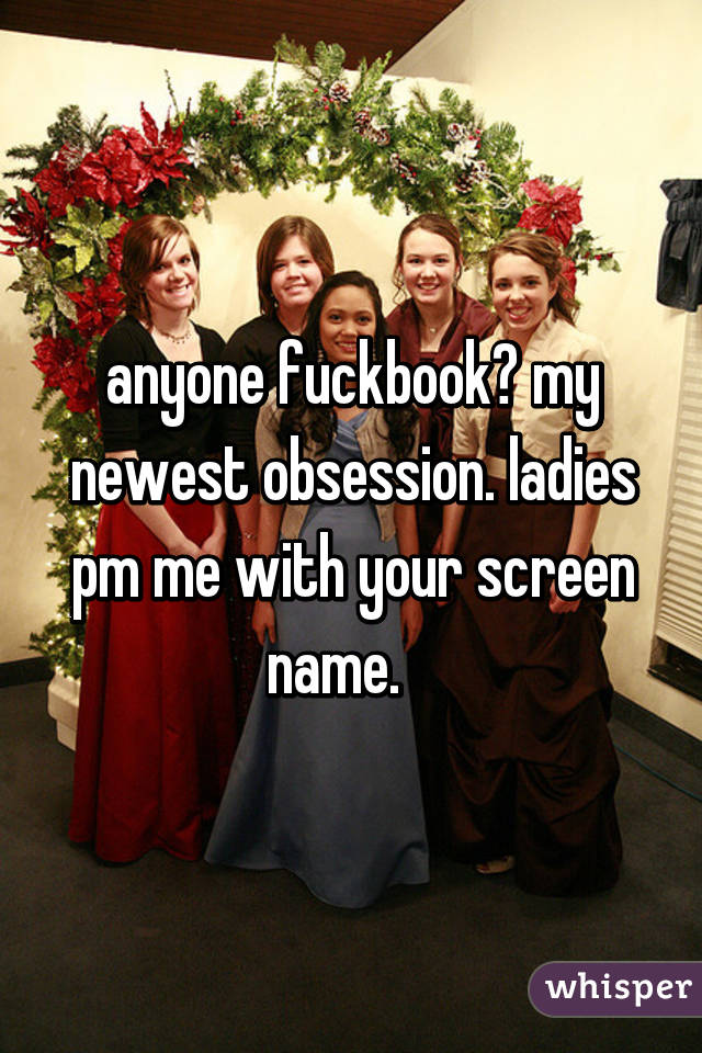 anyone fuckbook? my newest obsession. ladies pm me with your screen name.