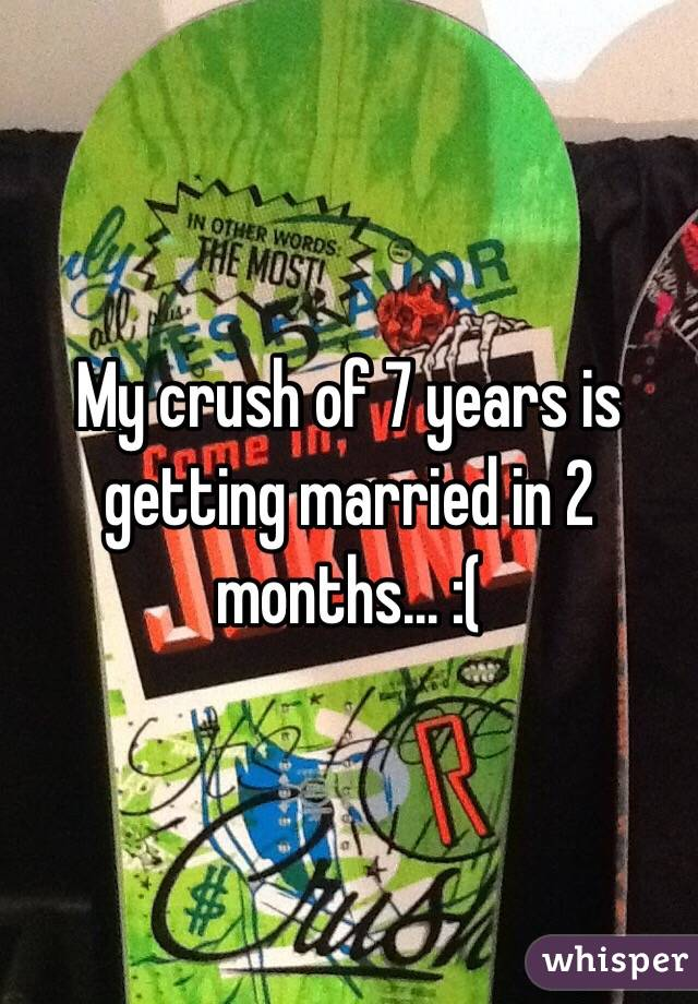 My crush of 7 years is getting married in 2 months... :(