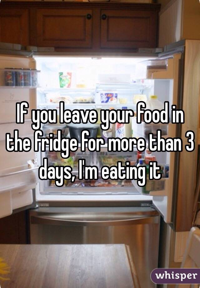 If you leave your food in the fridge for more than 3 days, I'm eating it