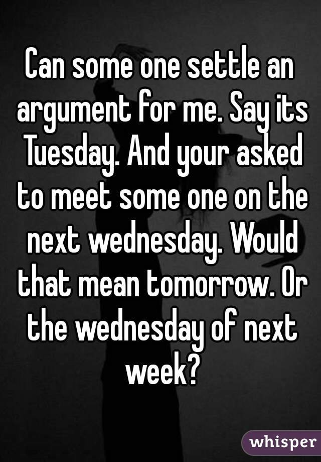Can some one settle an argument for me. Say its Tuesday. And your asked to meet some one on the next wednesday. Would that mean tomorrow. Or the wednesday of next week?