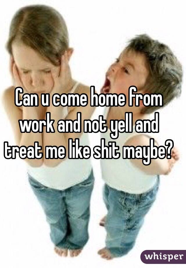 Can u come home from work and not yell and treat me like shit maybe?