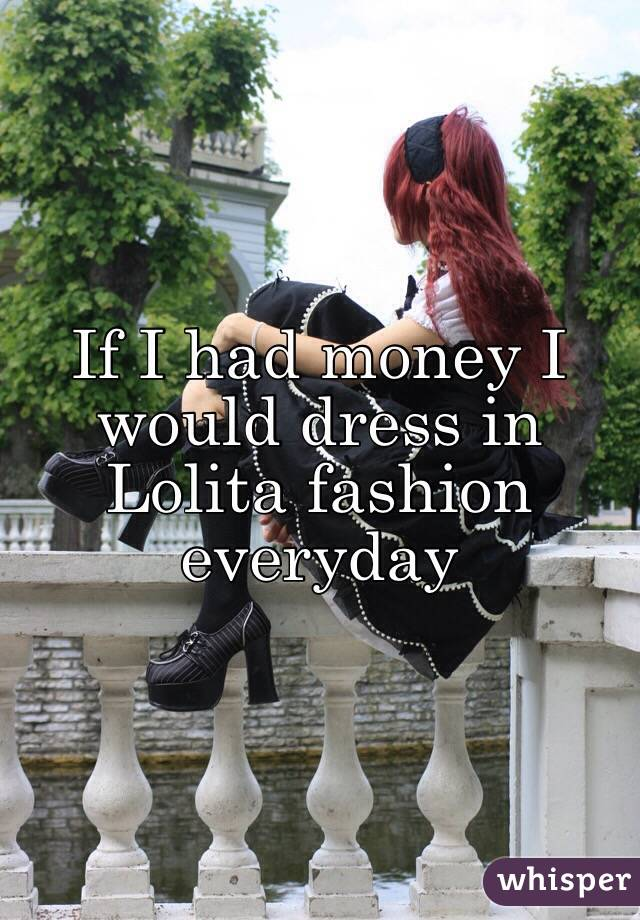 If I had money I would dress in Lolita fashion everyday