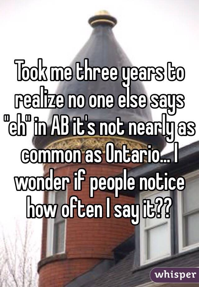 """Took me three years to realize no one else says """"eh"""" in AB it's not nearly as common as Ontario... I wonder if people notice how often I say it??"""