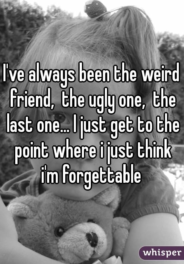 I've always been the weird friend,  the ugly one,  the last one... I just get to the point where i just think i'm forgettable