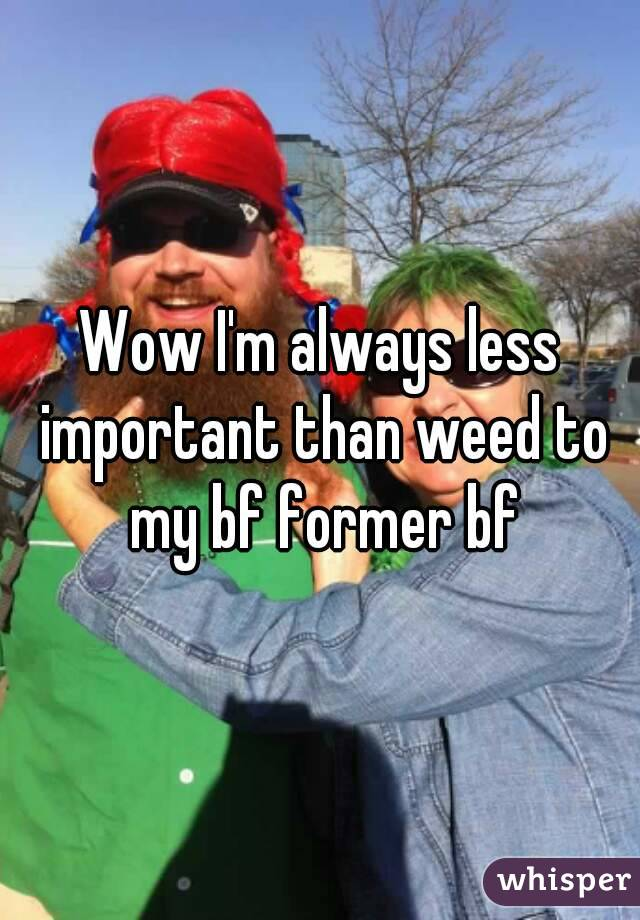 Wow I'm always less important than weed to my bf former bf