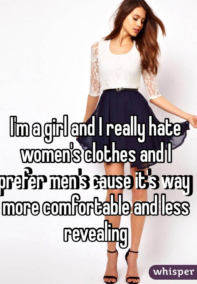I'm a girl and I really hate women's clothes and I prefer men's cause it's way more comfortable and less revealing