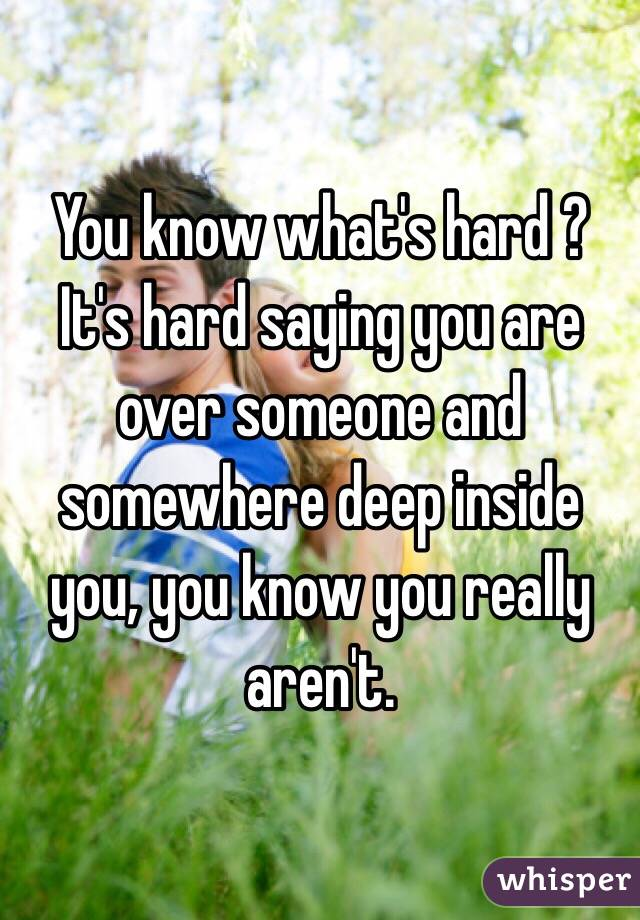 You know what's hard ? It's hard saying you are over someone and somewhere deep inside you, you know you really aren't.