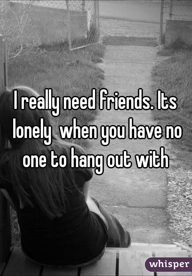 I really need friends. Its lonely  when you have no one to hang out with