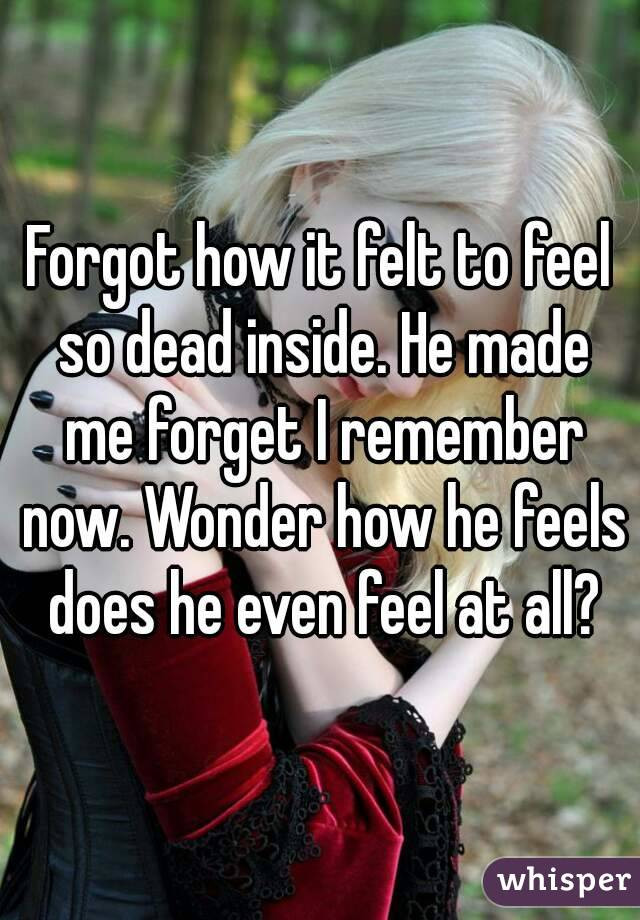 Forgot how it felt to feel so dead inside. He made me forget I remember now. Wonder how he feels does he even feel at all?