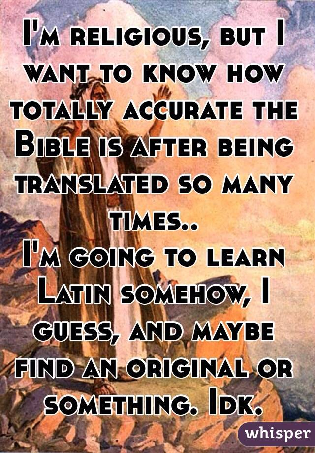 I'm religious, but I want to know how totally accurate the Bible is after being translated so many times.. I'm going to learn Latin somehow, I guess, and maybe find an original or something. Idk.