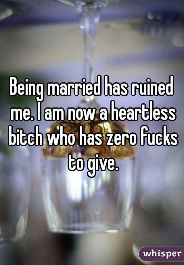 Being married has ruined me. I am now a heartless bitch who has zero fucks to give.