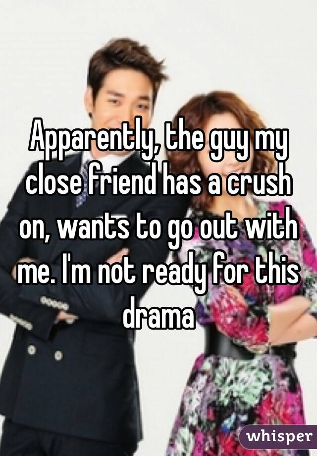Apparently, the guy my close friend has a crush on, wants to go out with me. I'm not ready for this drama