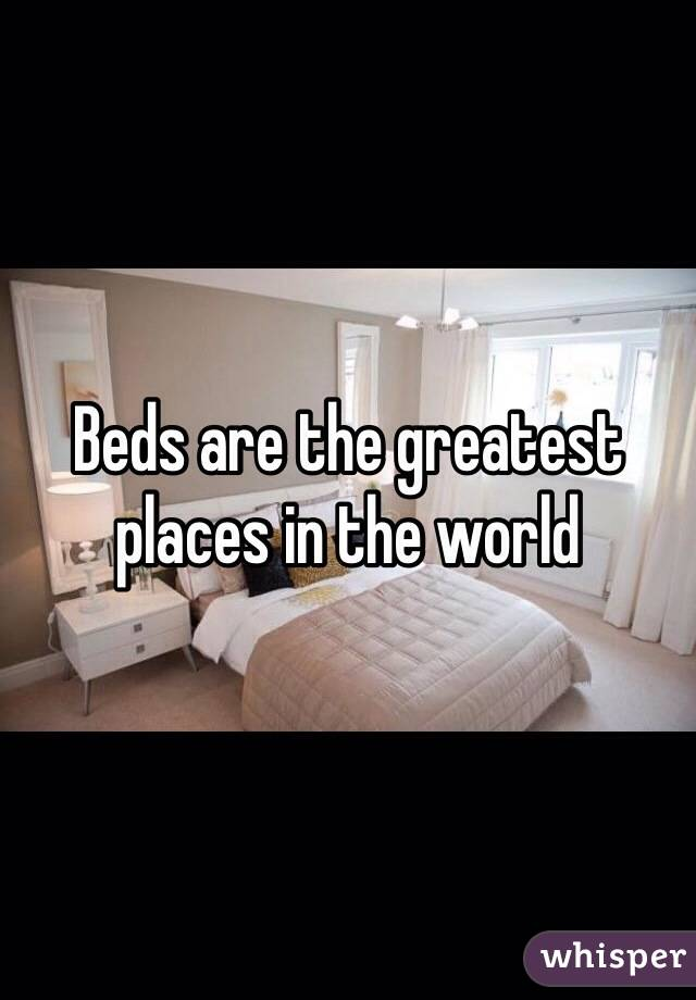 Beds are the greatest places in the world