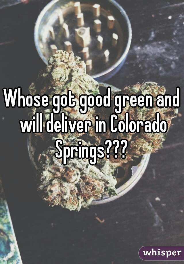 Whose got good green and will deliver in Colorado Springs???