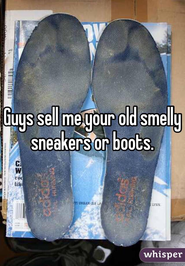 Guys sell me your old smelly sneakers or boots.